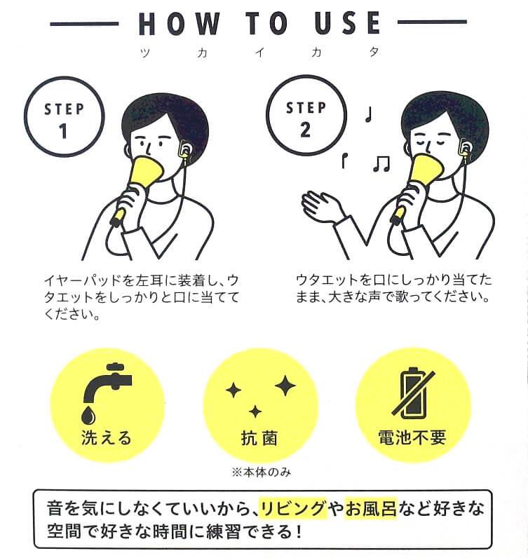 1.イヤーパッドを左耳に装着し、ウタエットをしっかりと口に当ててください。2.ウタエットをしっかり口に当てたまま、大きな声で歌ってください。たったこれだけで歌うま!とても簡単に使用できます。