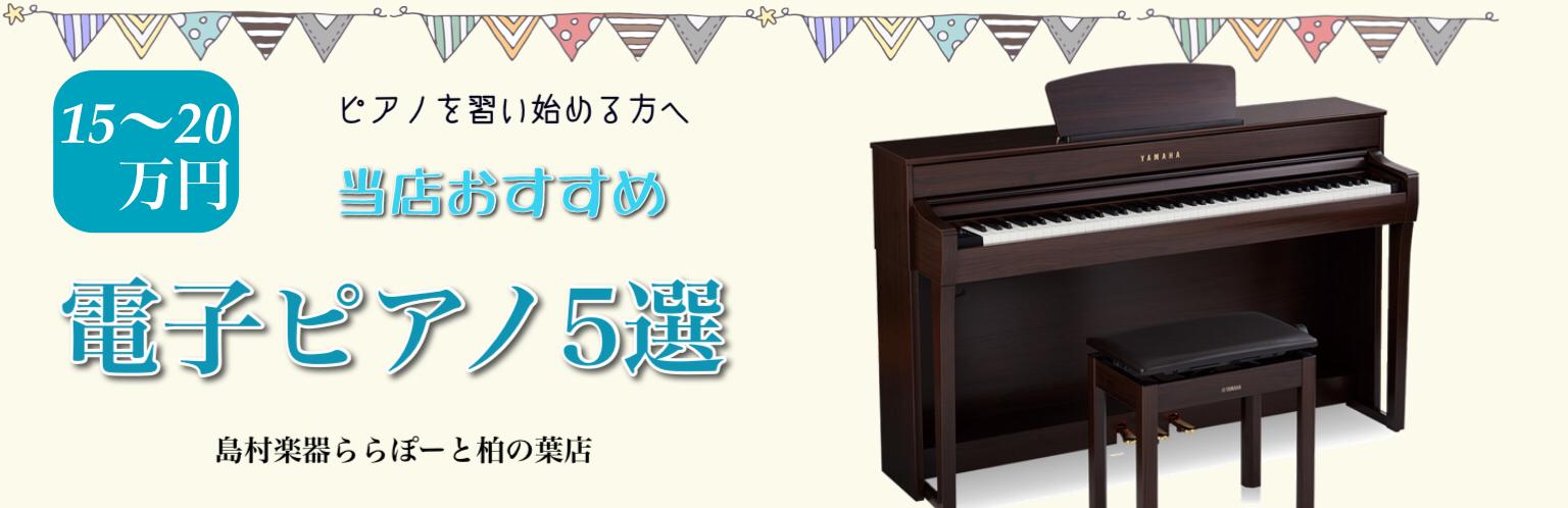 島村楽器 ららぽーと柏の葉店 習い始める方へ おすすめ電子ピアノ5選〜15万円前後以内編