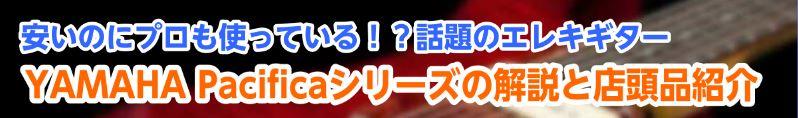 YAMAHA エレキギター Pacifica(パシフィカ)シリーズのラインナップ・違いと、展示品一覧!